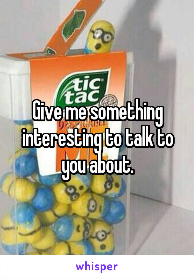 Give me something interesting to talk to you about.