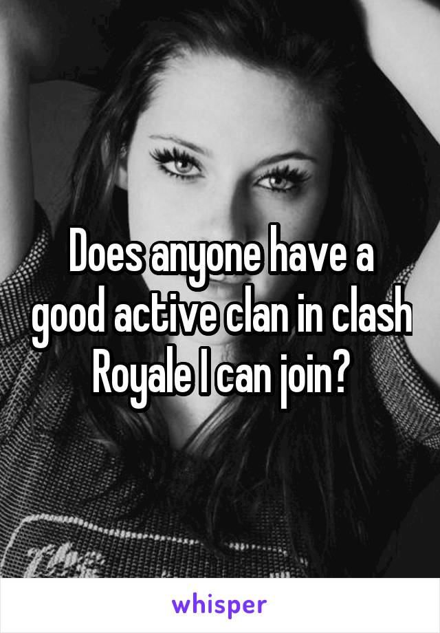 Does anyone have a good active clan in clash Royale I can join?