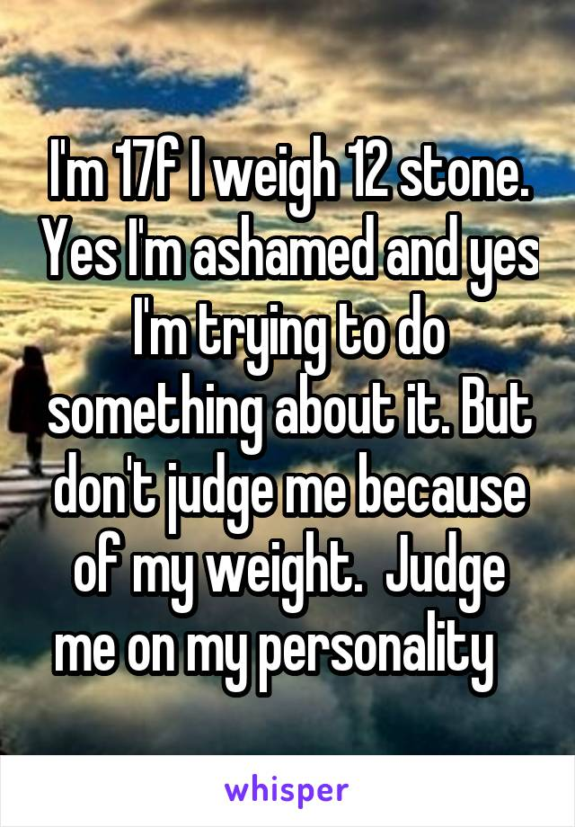 I'm 17f I weigh 12 stone. Yes I'm ashamed and yes I'm trying to do something about it. But don't judge me because of my weight.  Judge me on my personality
