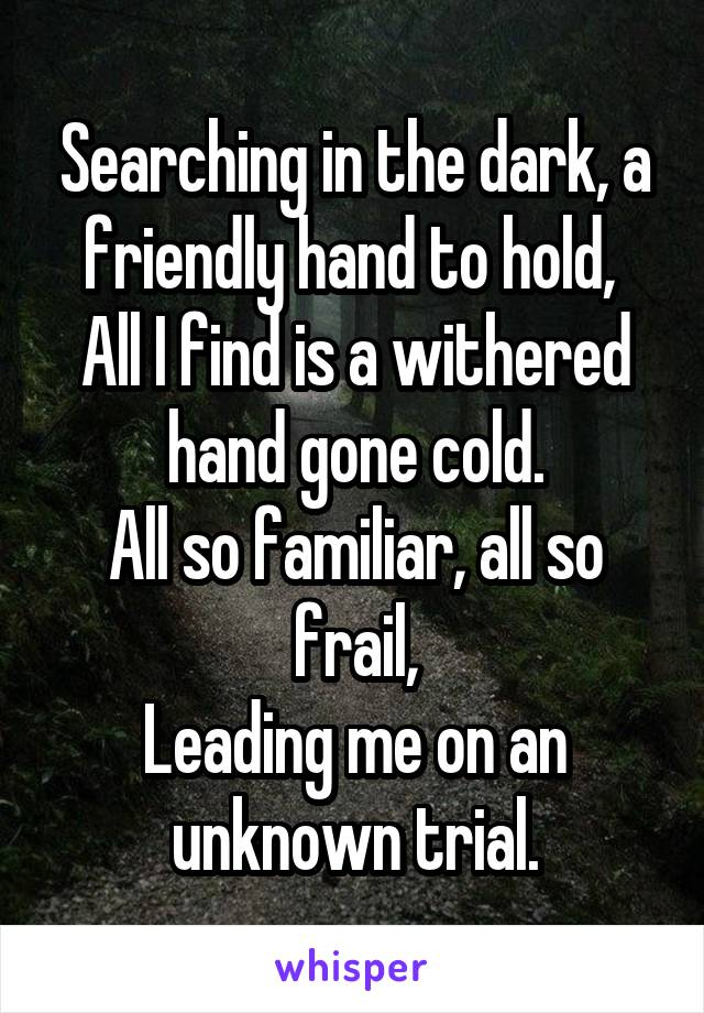 Searching in the dark, a friendly hand to hold,  All I find is a withered hand gone cold. All so familiar, all so frail, Leading me on an unknown trial.