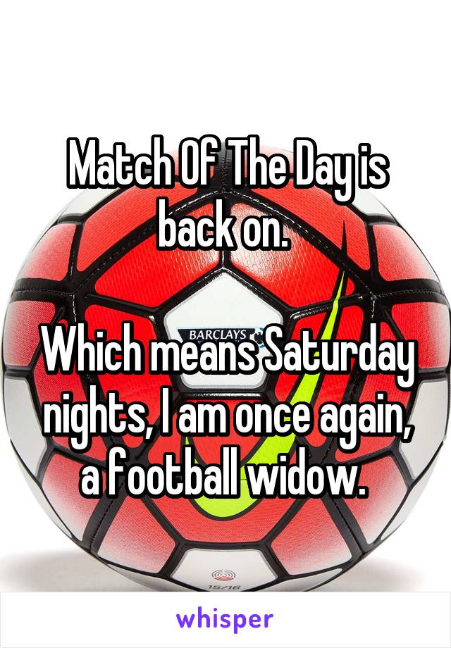 Match Of The Day is back on.   Which means Saturday nights, I am once again, a football widow.