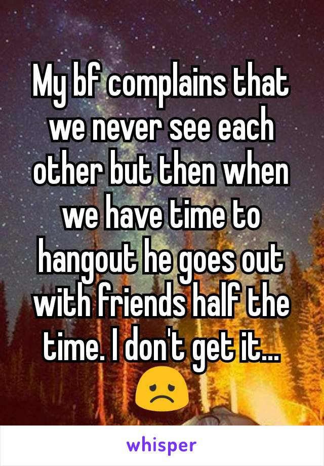 My bf complains that we never see each other but then when we have time to hangout he goes out with friends half the time. I don't get it...  😞