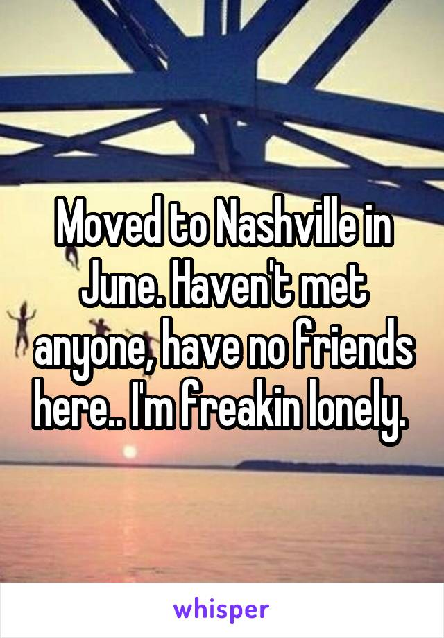Moved to Nashville in June. Haven't met anyone, have no friends here.. I'm freakin lonely.