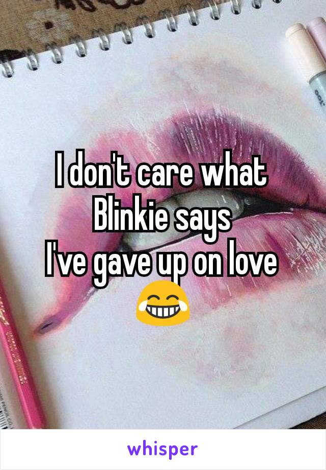 I don't care what Blinkie says I've gave up on love 😂