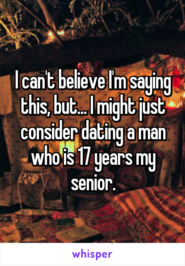 I can't believe I'm saying this, but... I might just consider dating a man who is 17 years my senior.