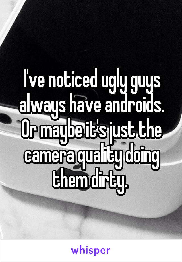 I've noticed ugly guys always have androids. Or maybe it's just the camera quality doing them dirty.