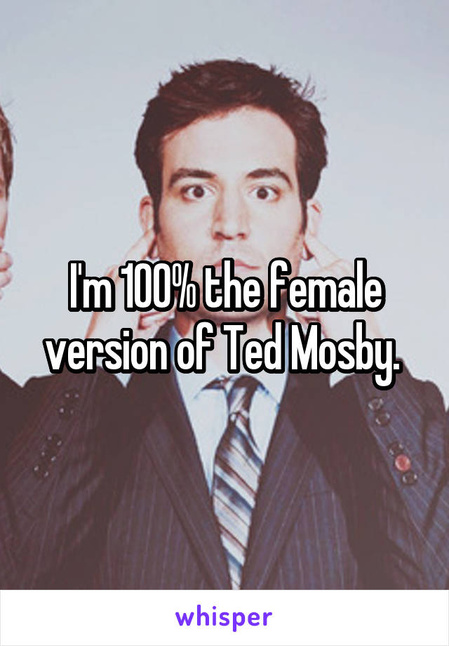 I'm 100% the female version of Ted Mosby.