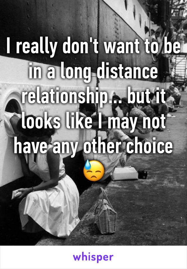 I really don't want to be in a long distance relationship... but it looks like I may not have any other choice 😓