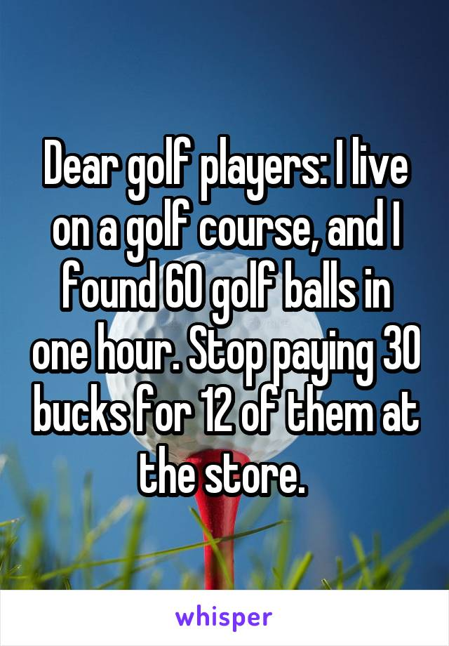 Dear golf players: I live on a golf course, and I found 60 golf balls in one hour. Stop paying 30 bucks for 12 of them at the store.
