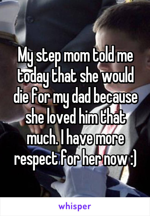 My step mom told me today that she would die for my dad because she loved him that much. I have more respect for her now :)