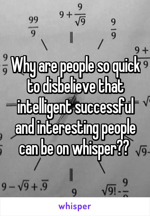 Why are people so quick to disbelieve that intelligent successful and interesting people can be on whisper??