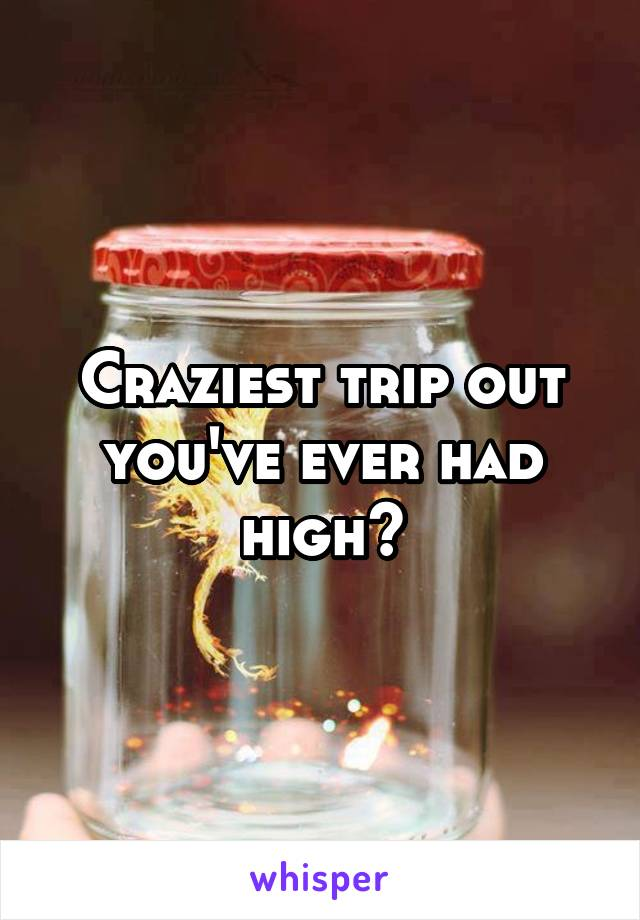 Craziest trip out you've ever had high?