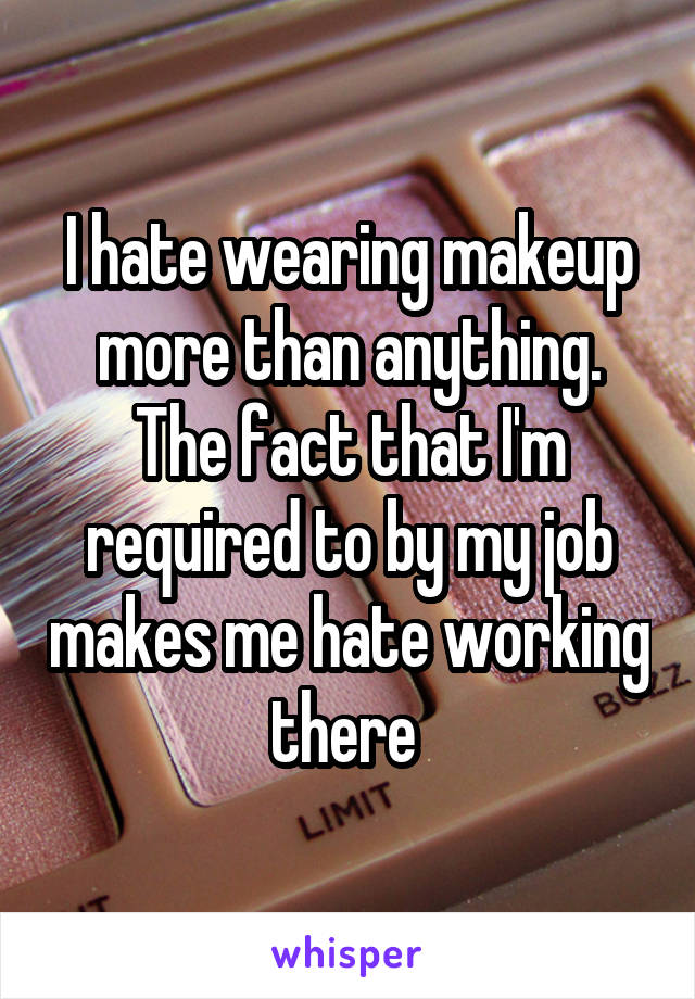 I hate wearing makeup more than anything. The fact that I'm required to by my job makes me hate working there