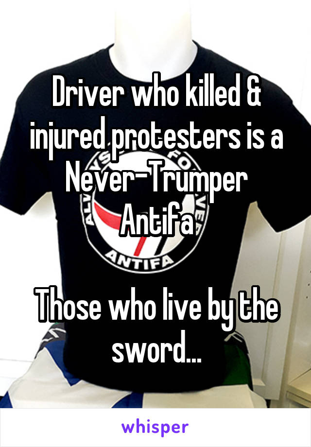 Driver who killed & injured protesters is a Never-Trumper Antifa  Those who live by the sword...