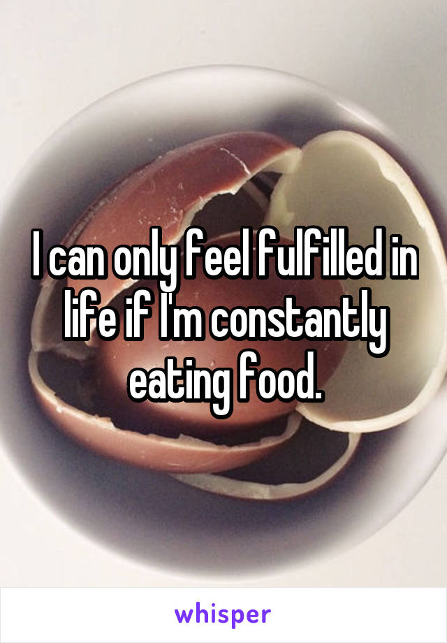 I can only feel fulfilled in life if I'm constantly eating food.