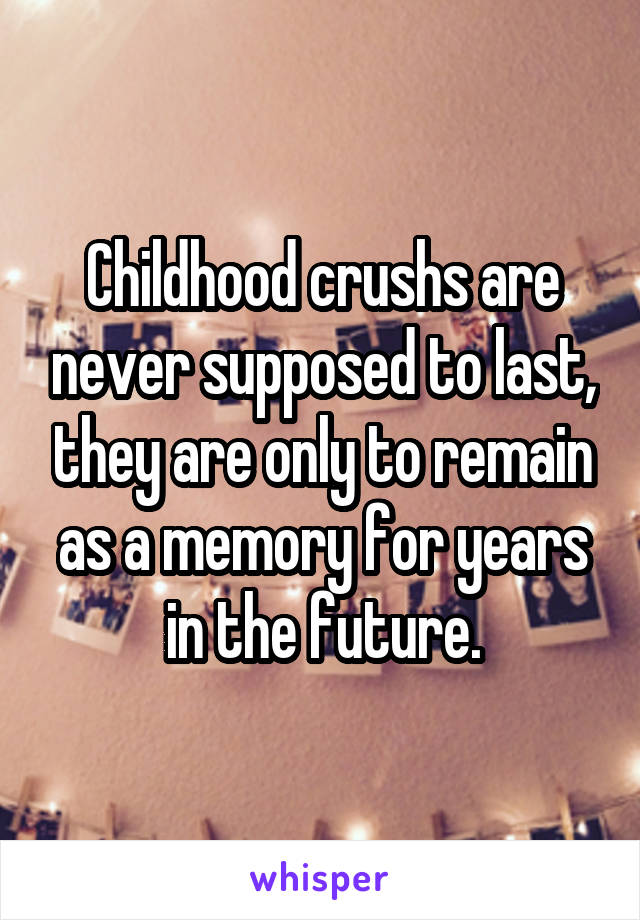 Childhood crushs are never supposed to last, they are only to remain as a memory for years in the future.
