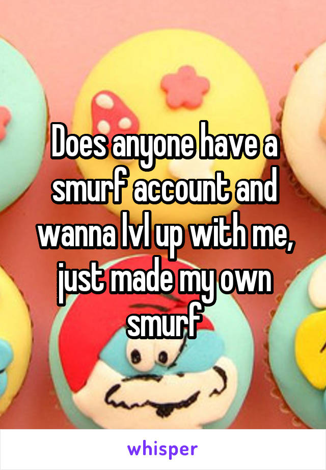 Does anyone have a smurf account and wanna lvl up with me, just made my own smurf