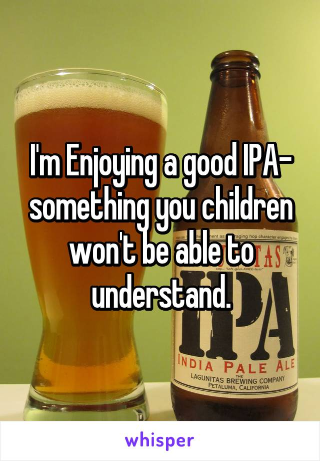 I'm Enjoying a good IPA- something you children won't be able to understand.