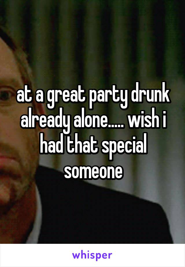 at a great party drunk already alone..... wish i had that special someone