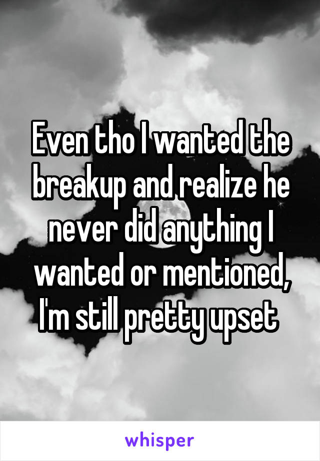 Even tho I wanted the breakup and realize he never did anything I wanted or mentioned, I'm still pretty upset