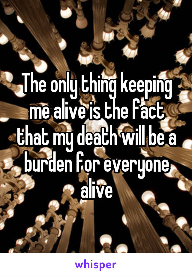 The only thing keeping me alive is the fact that my death will be a burden for everyone alive