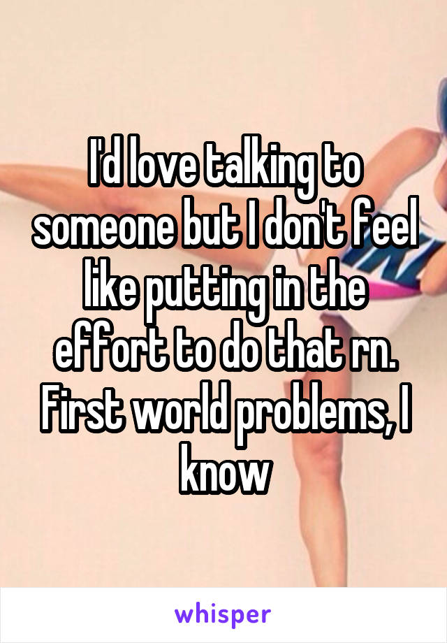 I'd love talking to someone but I don't feel like putting in the effort to do that rn. First world problems, I know
