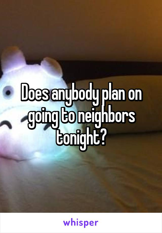 Does anybody plan on going to neighbors tonight?