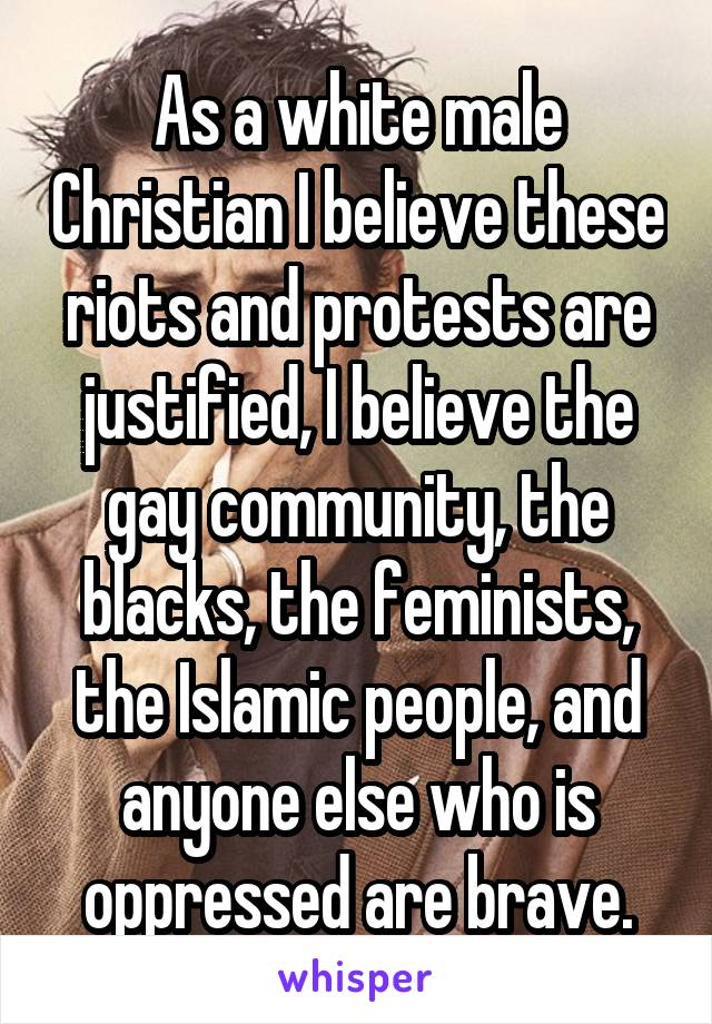 As a white male Christian I believe these riots and protests are justified, I believe the gay community, the blacks, the feminists, the Islamic people, and anyone else who is oppressed are brave.