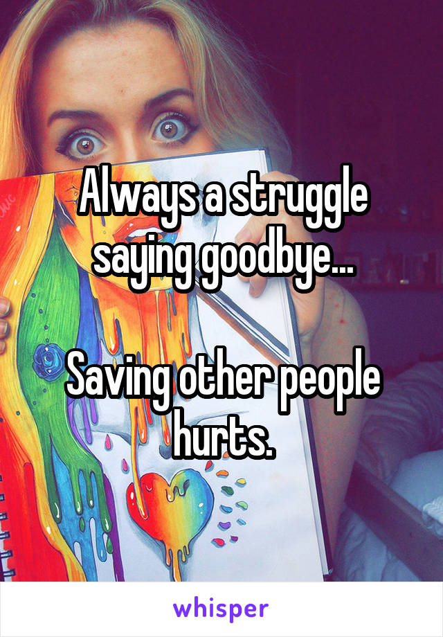 Always a struggle saying goodbye...  Saving other people hurts.