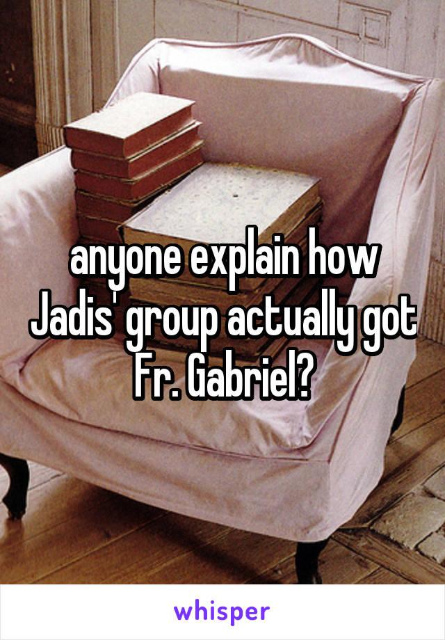 anyone explain how Jadis' group actually got Fr. Gabriel?