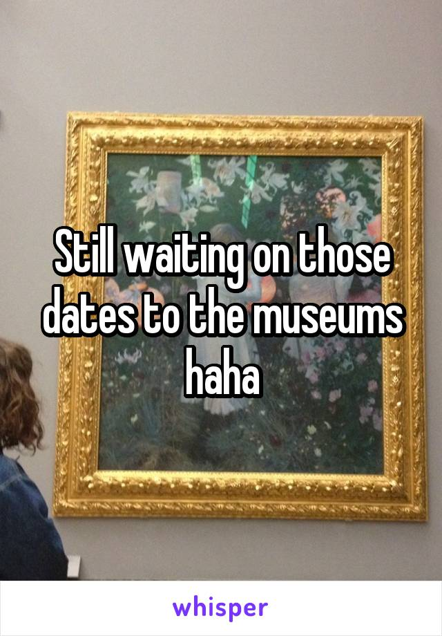 Still waiting on those dates to the museums haha