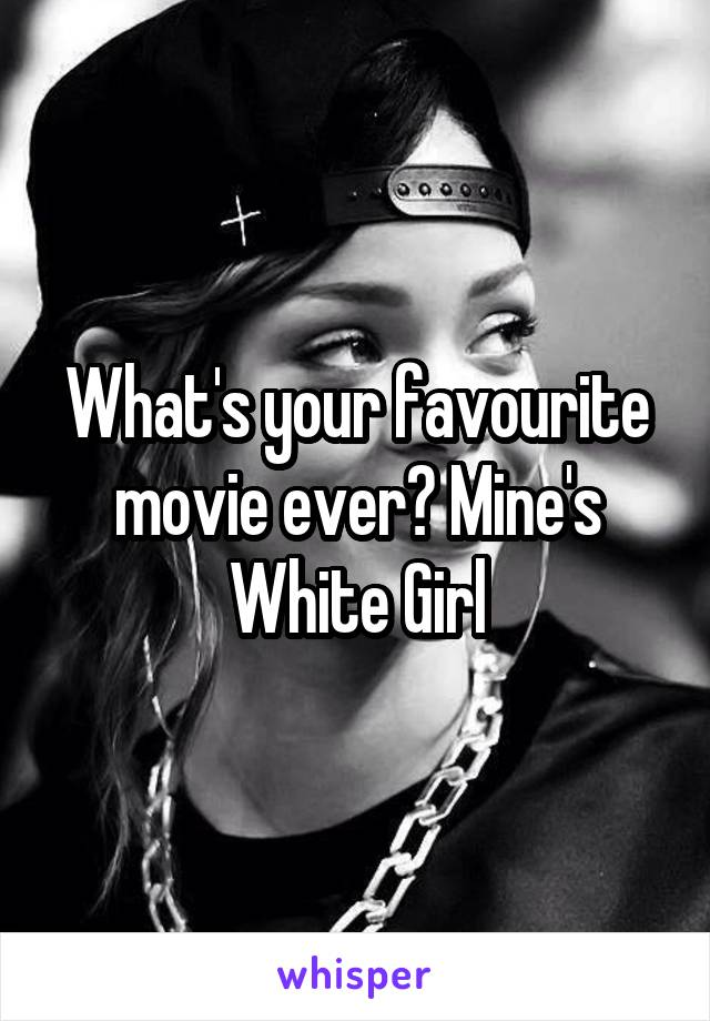 What's your favourite movie ever? Mine's White Girl