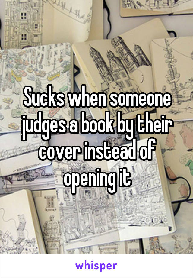 Sucks when someone judges a book by their cover instead of opening it