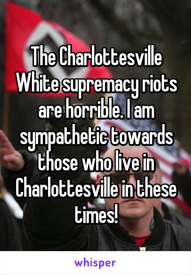 The Charlottesville White supremacy riots are horrible. I am sympathetic towards those who live in Charlottesville in these times!
