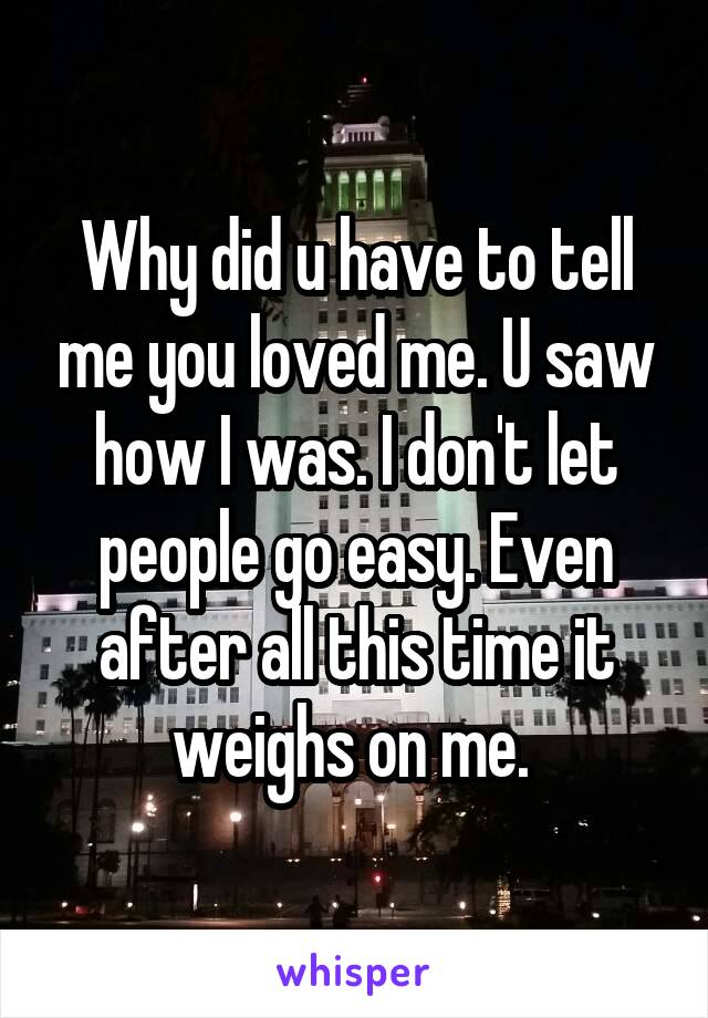 Why did u have to tell me you loved me. U saw how I was. I don't let people go easy. Even after all this time it weighs on me.