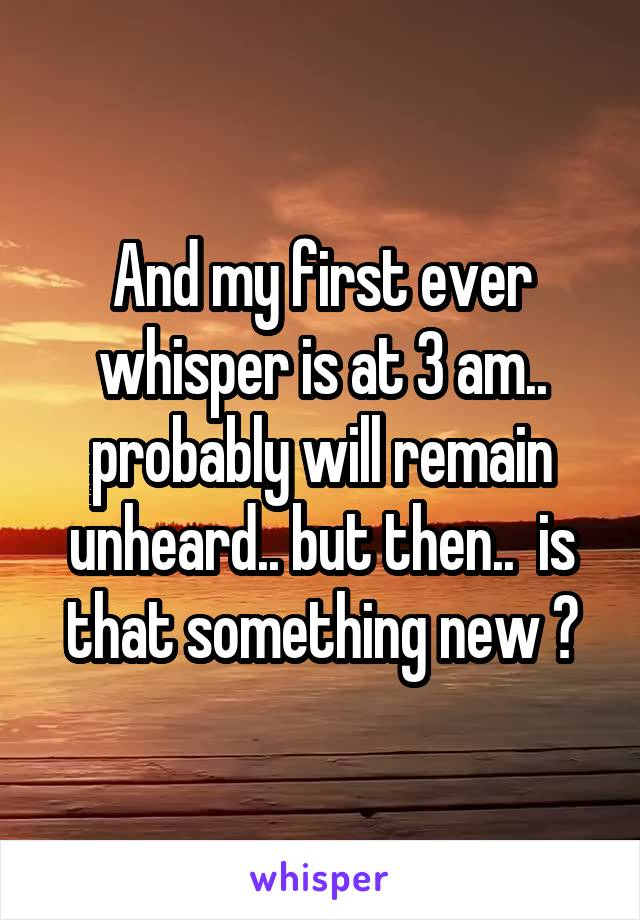 And my first ever whisper is at 3 am.. probably will remain unheard.. but then..  is that something new ?
