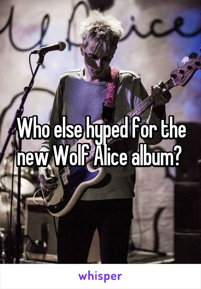 Who else hyped for the new Wolf Alice album?