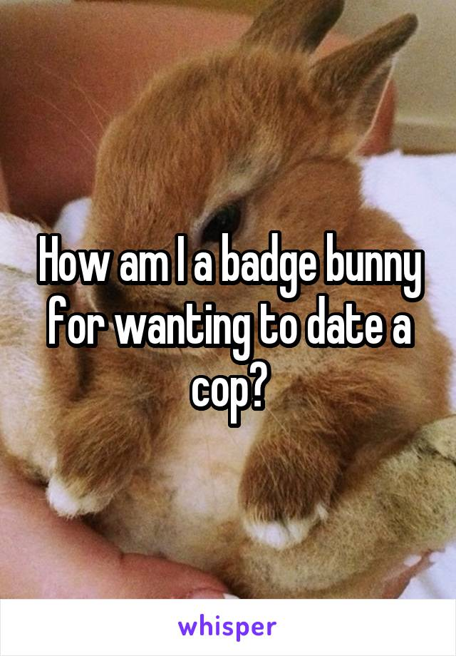How am I a badge bunny for wanting to date a cop?