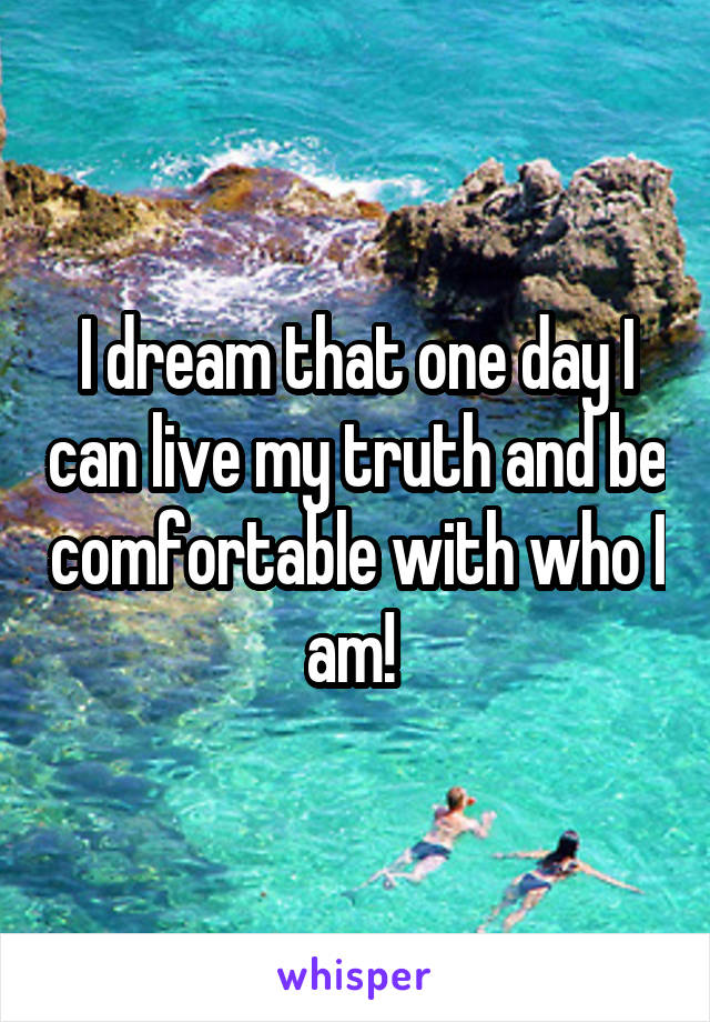 I dream that one day I can live my truth and be comfortable with who I am!