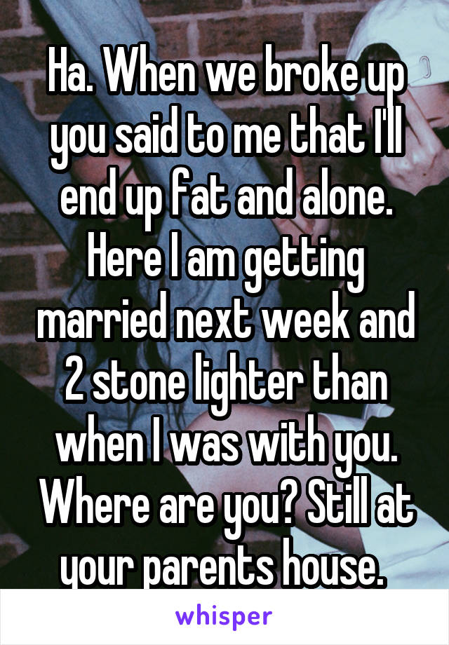 Ha. When we broke up you said to me that I'll end up fat and alone. Here I am getting married next week and 2 stone lighter than when I was with you. Where are you? Still at your parents house.