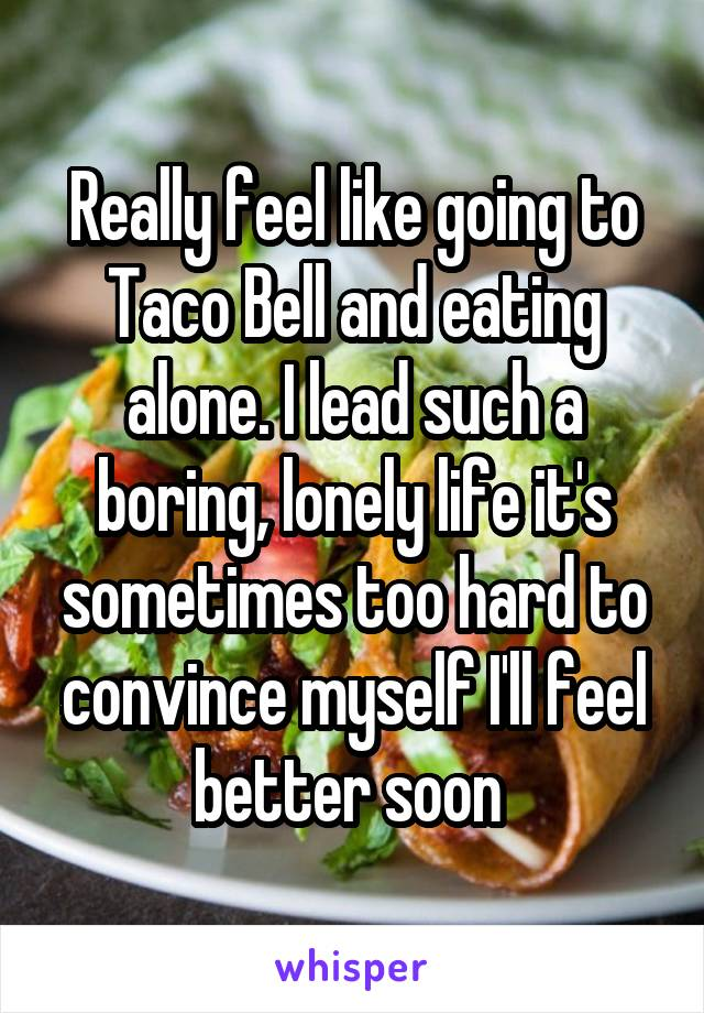 Really feel like going to Taco Bell and eating alone. I lead such a boring, lonely life it's sometimes too hard to convince myself I'll feel better soon