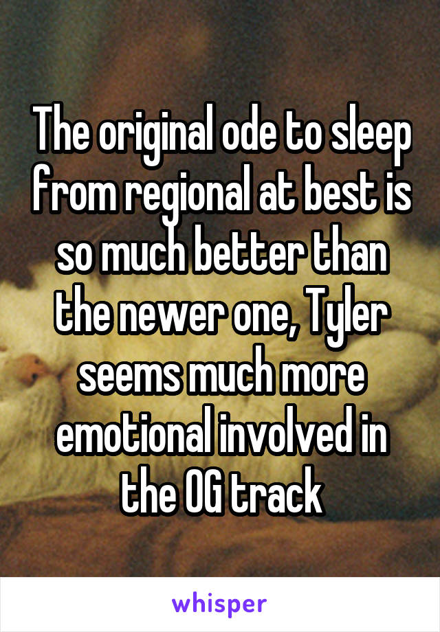The original ode to sleep from regional at best is so much better than the newer one, Tyler seems much more emotional involved in the OG track