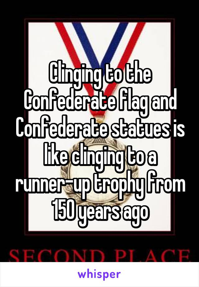 Clinging to the Confederate flag and Confederate statues is like clinging to a runner-up trophy from 150 years ago