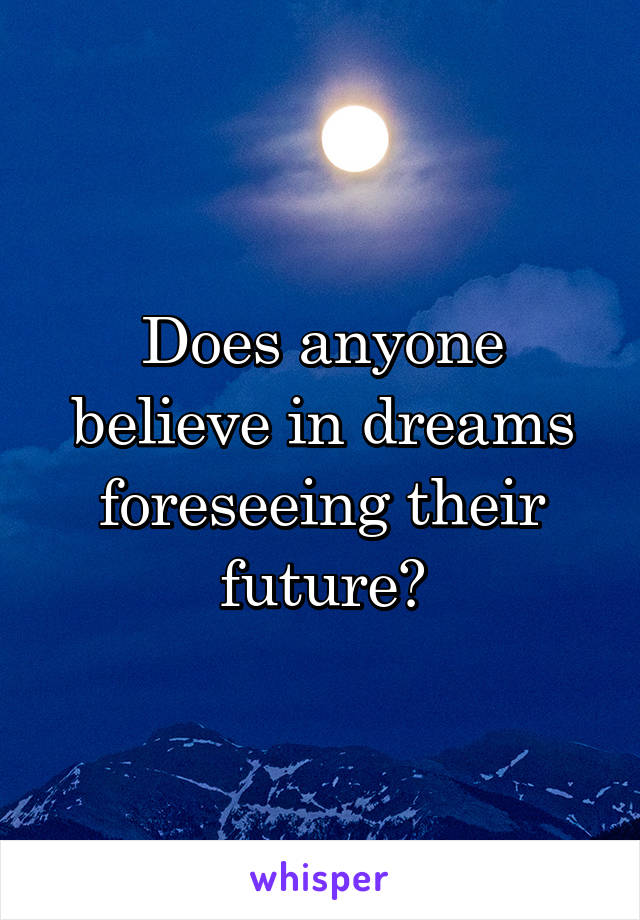 Does anyone believe in dreams foreseeing their future?