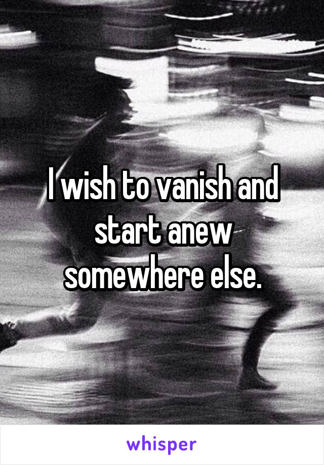 I wish to vanish and start anew somewhere else.