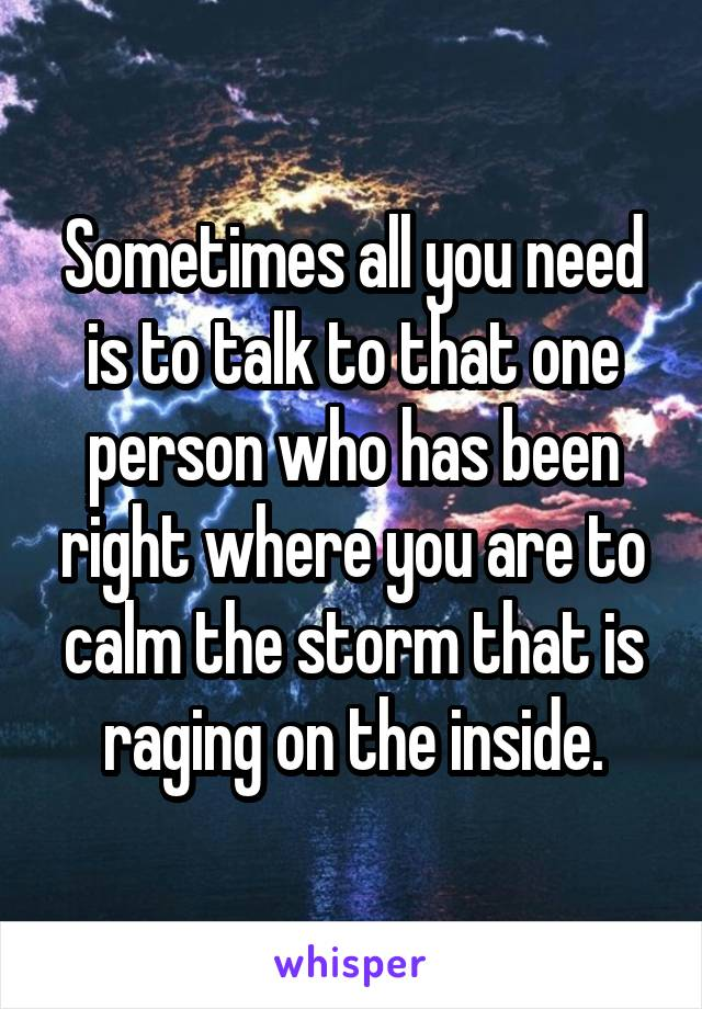 Sometimes all you need is to talk to that one person who has been right where you are to calm the storm that is raging on the inside.