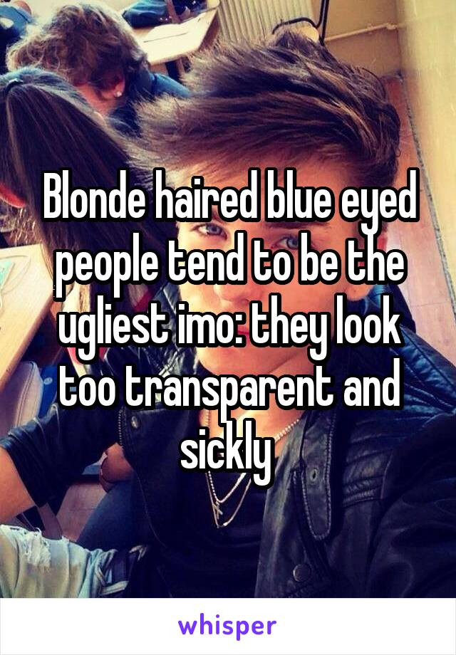 Blonde haired blue eyed people tend to be the ugliest imo: they look too transparent and sickly