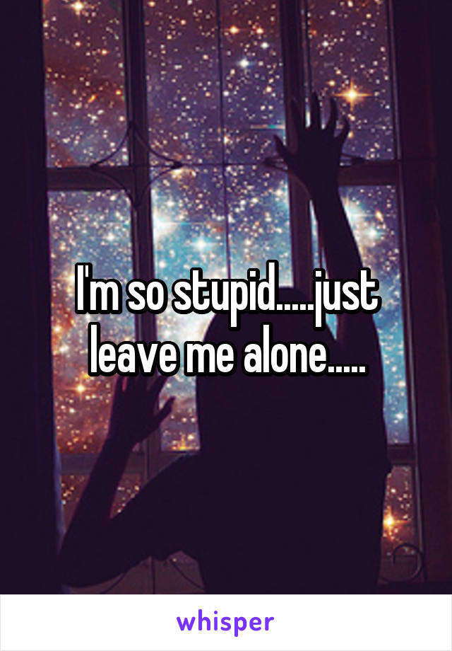 I'm so stupid.....just leave me alone.....