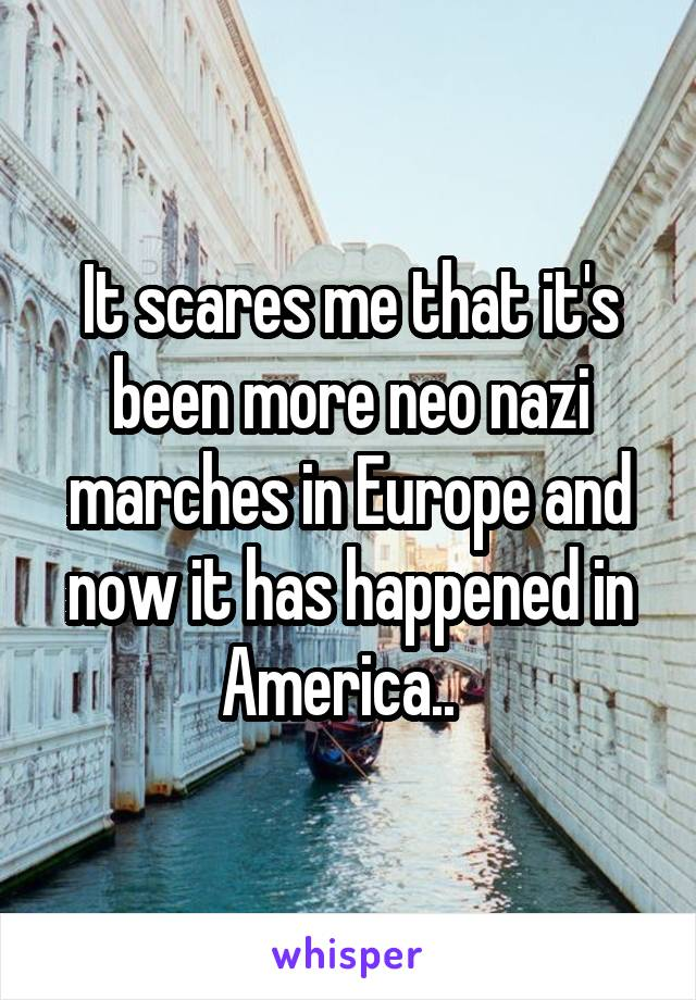 It scares me that it's been more neo nazi marches in Europe and now it has happened in America..