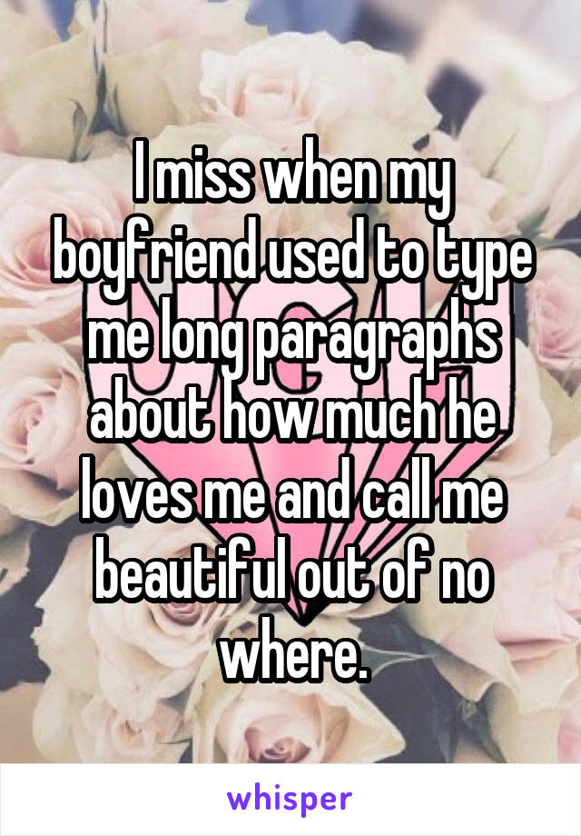 I miss when my boyfriend used to type me long paragraphs about how much he loves me and call me beautiful out of no where.